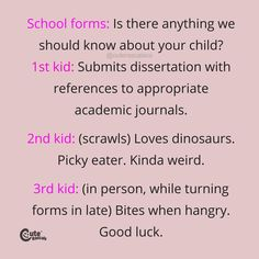 School Forms: Is There Anything We Should Know About Your Child? 1St Kid: Submits Dissertation With References To Appropriate Academic Journals. 2Nd Kid: (Scrawls) Loves Dinosaurs. Picky Eater. Kinda Weird. 3Rd Kid: (In Person, While Turning Forms In Late) Bites When Hungry. Good Luck. #pregnancyquotes #momlife #parenhoood #motherhood #toddlermom #motherhoodquotes #babyquotes #parentingquotes #quoteoftheday #inspirationalquotes #familylife New Parent Quotes, New Baby Quotes, Newborn Quotes, Baby Girl Quotes, Pregnancy Quotes, Parenting Quotes, School Forms, Picky Eaters, New Parents