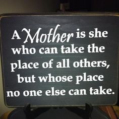 I would just say:  Mother, no one else can take her place.  I know for a fact that is true.