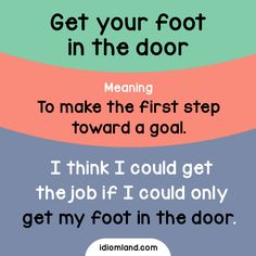 Idiom of the day: Get your foot in the door. Meaning: To make the first step toward a goal. Example: I think I could get the job if I could only get my foot in the door.