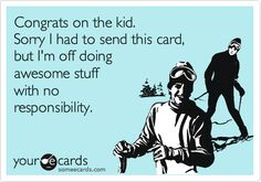Funny Baby Ecard: Congrats on the kid. Sorry I had to send this card, but I'm off doing awesome stuff with no responsibility.  I wouldn't actually send this to any of my friends or family. But it did give me a chuckle.