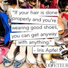 If your hair is done properly and you're wearing good shoes, you can get away with anything.  ~Iris Apfel