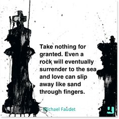 """Take nothing for granted. Even a rock will eventually surrender to the #sea and #love can slip away like sand through fingers."" #MichaelFaudet #gratitude #loss #gain #holdon #treasure #thankful #quote #quotes #instaquote #qotd"