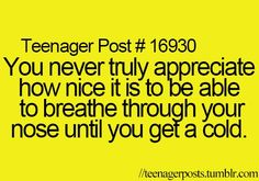 I have a cold right now, this is very true......