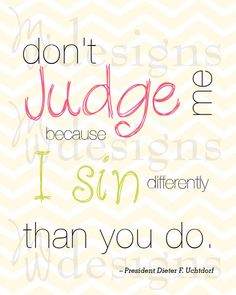 "LDS Quote - ""Don't Judge Me"" quote by President Dieter F. Uchtdorf."