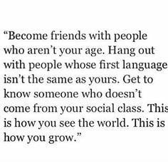become friends with people who aren't your age. hang out with people whose first language isn't the same as yours. get to know someone who doesn't come from your social class. this is how you see the world. this is how you grow.