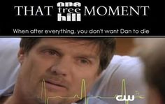 After all the moments in OTH when your prayed that Dan would just die and go away, then when he is dying you don't want Dan to die.