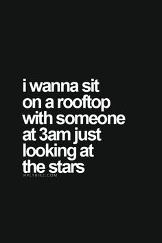 I wanna sit on a rooftop with someone at 3am just looking at the stars