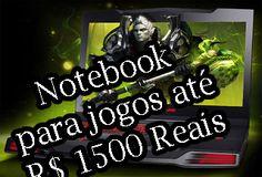 notebook para, jogos ate 1500 reais, mil e quinhentos reais, notebook gamer,  comprar,  barato, preço, media, faixa, bom para jogos, jogar gamer, notebook