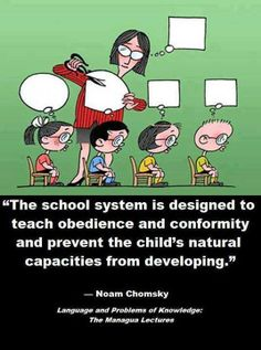 """""""The school system is designed to teach obedience and conformity and to prevent the child's natural capacities from developing."""" ....Noam Chomsky"""