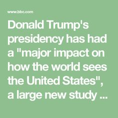 """Donald Trump's presidency has had a """"major impact on how the world sees the United States"""", a large new study says. The survey, by the Pew Research Center, interviewed more than 40,000 people in 37 countries this year. It concluded that the US president and his policies """"are broadly unpopular around the globe""""."""