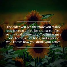 The older you get, the more you realize you have no desire for drama, conflict, or any kind of intensity. You just want a cozy home, a nice book, and a person who knows how you drink your coffee.