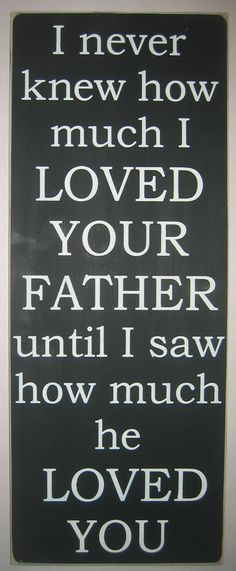 I never knew how much I LOVED YOUR FATHER until I saw how much he LOVED YOU   by CottageSignShoppe