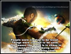 """""""People were created to be loved, things were created to be used; the reason why the world is in chaos right now is because things are being loved, and people are being used."""""""