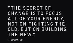 """""""The Secret Of Change Is To Focus All Of Your Energy, Not On Fighting The Old, But On Building The New.""""-Socrates"""