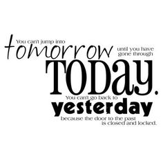"""""""You can't jump into tomorrow until you have gone through today.  You can't go…"""