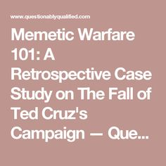 Memetic Warfare 101: A Retrospective Case Study on The Fall of Ted Cruz's Campaign — Questionably Qualified