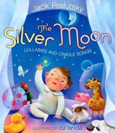 The Silver Moon (Lullabies and Cradle Songs) Words and Music by Jack Prelutsky Illustrated by Jui Ishida Link to page with sheet music