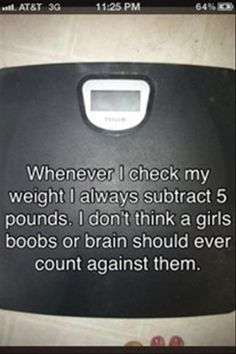 Whenever I check my weight I always subtract 5 pounds . I don't think a girl's boobs or brains should ever count against them.