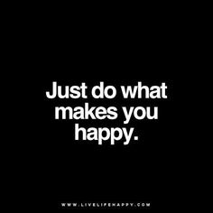 Just do what makes you happy. www.livelifehappy.com