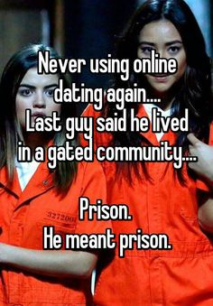 """Never using online dating again.... Last guy said he lived in a gated community....  Prison.  He meant prison."""