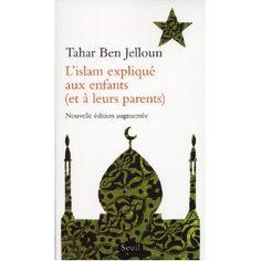 L'Islam expliqué aux enfants (et à leurs parents) - Dans cet excellent petit ouvrage, Tahar Ben Jelloun nous parle de l'Islam. La méthode abordée est rafraichissante : par le biais d'un dialogue avec sa fille, il décrit, avec simplicité et clarté, les fondamentaux de cette religion tout en répondant aux questions d'actualité qui la concernent.