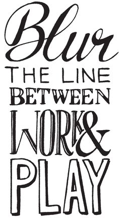 http://handdrawnwords.tumblr.com/post/19144916752/blur-the-line-between-work-play