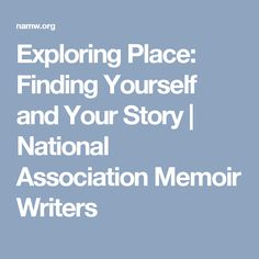 Exploring Place: Finding Yourself and Your Story   National Association Memoir Writers