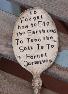 To Forget How To Dig The Earth and To Tend The Soil is to Forget Ourselves hand stamped Vintage Spoon Garden Art Gandhi
