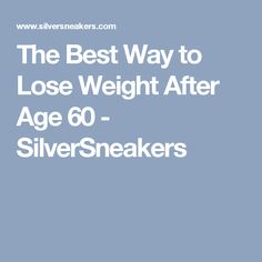 The Best Way to Lose Weight After Age 60 - SilverSneakers