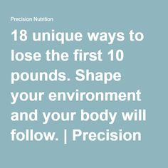18 unique ways to lose the first 10 pounds. Shape your environment and your body will follow.   Precision Nutrition