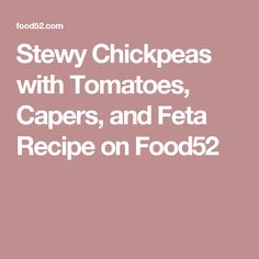 Stewy Chickpeas with Tomatoes, Capers, and Feta Recipe on Food52