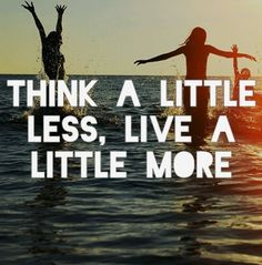 Think a little less. Love a little more.