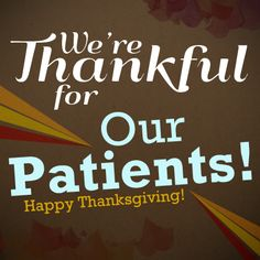 We're thankful for our patients! Happy Thanksgiving!