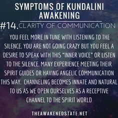 Symptoms of Kundalini Awakening#14. Clarity of Communication You find yourself talking to yourself or just in general you feel more in tune with listening to the silence. You are not going crazy but you feel a desire to speak with this inner voice or listen to the silence. Many experience meeting their Spirit Guides or having Angelic communication this way. This is also the frequency where you can speak to Spirits Deceased loved ones, our star family, our higher self which is a part of you.