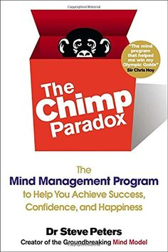 The Chimp Paradox: The Mind Management Program to Help You Achieve Success, Confidence, and Happine ss by Dr. Steve Peters