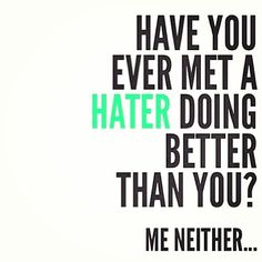 I've never met a hater doing better than me! Hate on bitches.