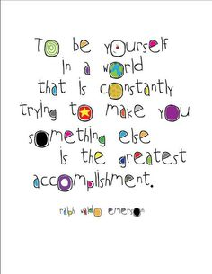 To be yourself in a world that is constantly trying to make you something else.....