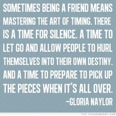 Sometimes being a friend means mastering the art of timing there is a time for silence a time to let go and allow people to hurl themselves into their own destiny