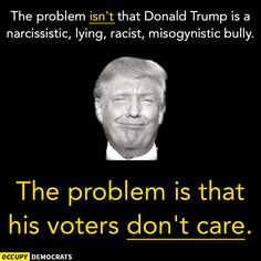 The problem isn't that Donald Trump is a narcissistic. lying racist, misogynistic bully. The problem is that his voters don't care.