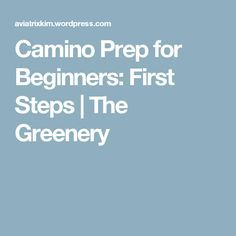 Camino Prep for Beginners: First Steps | The Greenery