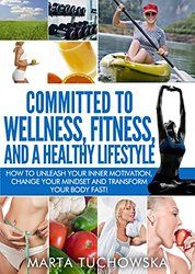 Committed to Wellness, Fitness and a Healthy Lifestyle: How to Unleash Your Inner Motivation, Change Your Mindset and Transform Your Body Fast! (Fitness ... Lifestyle Transformation Book 1)