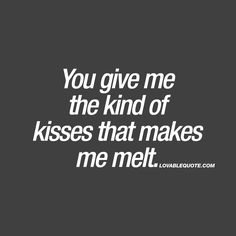 You give me the kind of kisses that makes me melt. And it's such an insane rush when you get the kind of kisses that makes you melt. The kind of kisses that simply feels AMAZING. Love Quotes For Her, Kissing Quotes For Him, Soulmate Love Quotes, Romantic Love Quotes, Love Yourself Quotes, Kissing Him, Kiss Me Quotes, Naughty Quotes, Soul Qoutes