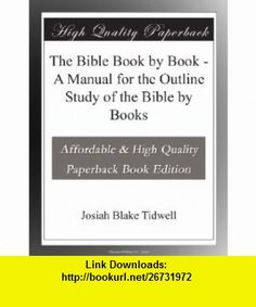 The Bible Book by Book - A Manual for the Outline Study of the Bible by  Josiah Blake Tidwell ,   ,  , ASIN: B003YH9IWC , tutorials , pdf , ebook , torrent , downloads , rapidshare , filesonic , hotfile , megaupload , fileserve