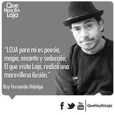 """""""LOJA para mi es poesía,magia, encanto y seducción. El que visita Loja, realiza una maravillosa Ilusión."""" Ruy Hidalgo"""