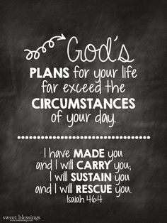"""God's plans for your life far exceed the circumstances of your day. -- """"I have made you and I will carry you. I will sustain you and I will rescue you."""" - Isaiah 46:4"""