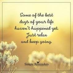 Best days of your life Some of the best days of your life haven't happened yet. Just relax and keep going. — Unknown Author