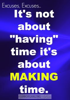 """It's not about """"having"""" time it's about MAKING time - no excuses for not organizing :: OrganizingMadeFun.com"""
