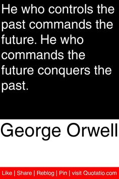 George Orwell - He who controls the past commands the future. He who commands the future conquers the past. #quotations #quotes