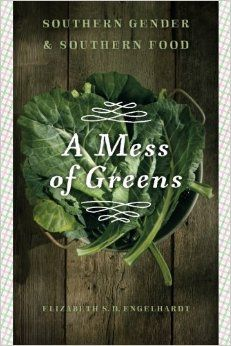 A mess of greens : Southern gender and Southern food / Elizabeth S. D. Engelhardt - Athens, Georgia ; London : University of Georgia Press, cop. 2011