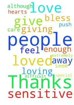 Thanks -   Jesus I love you.�    And I don't give thanks to you enough.�    Thank you for loving me and giving me people who care about me, although I am difficult extremely sensitive and seem to push people away.    please bless their hearts and help them feel loved and special    amen   Posted at: https://prayerrequest.com/t/9XH #pray #prayer #request #prayerrequest